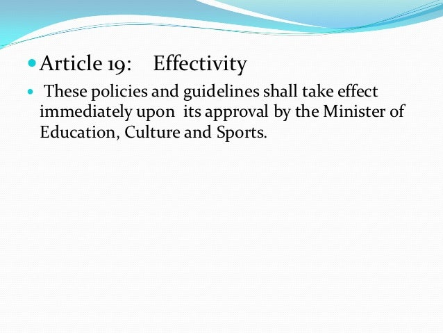  Article 19:     Effectivity    These policies and guidelines shall take effect    immediately upon its approval by the ...