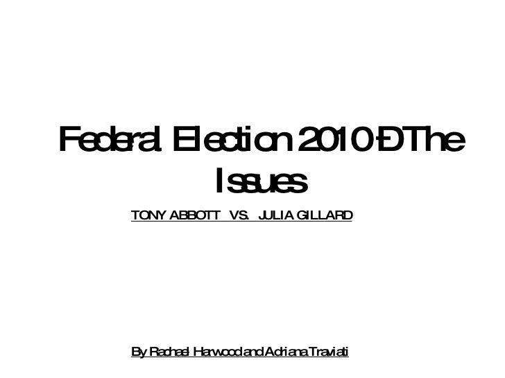 Federal Election 2010 – The Issues TONY ABBOTT  VS.  JULIA GILLARD By Rachael Harwood and Adriana Traviati