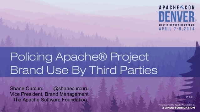 Shane Curcuru @shanecurcuru Vice President, Brand Management The Apache Software Foundation V 1.0 Policing Apache® Project...
