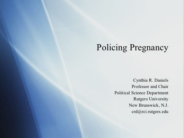 Policing Pregnancy Cynthia R. Daniels Professor and Chair Political Science Department Rutgers University New Brunswick, N...