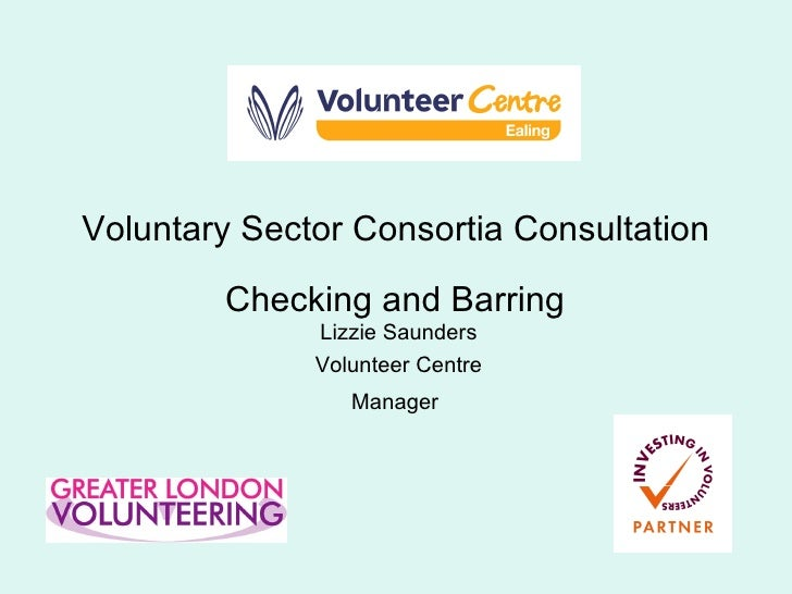 Voluntary Sector Consortia Consultation Checking and Barring   Lizzie Saunders Volunteer Centre Manager