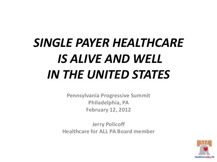 SINGLE PAYER HEALTHCARE    IS ALIVE AND WELL  IN THE UNITED STATES     Pennsylvania Progressive Summit             Philade...