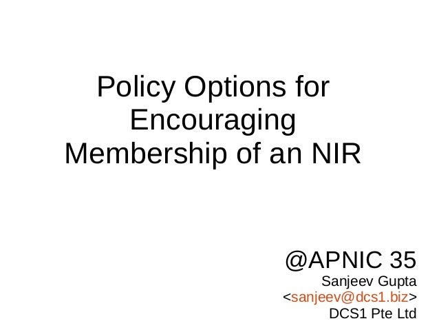 @APNIC 35 Sanjeev Gupta <sanjeev@dcs1.biz> DCS1 Pte Ltd Policy Options for Encouraging Membership of an NIR