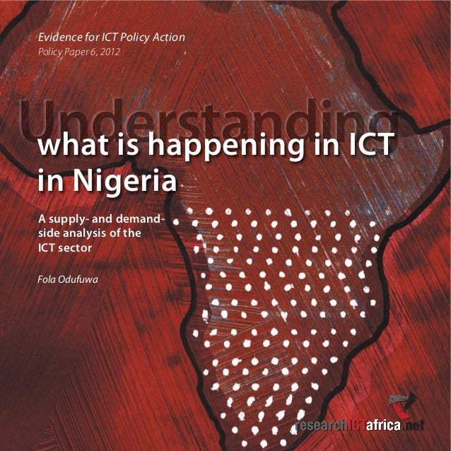 Evidence for ICT Policy Action Policy Paper 6, 2012 Understandingwhat is happening in ICT in Nigeria Fola Odufuwa A supply...