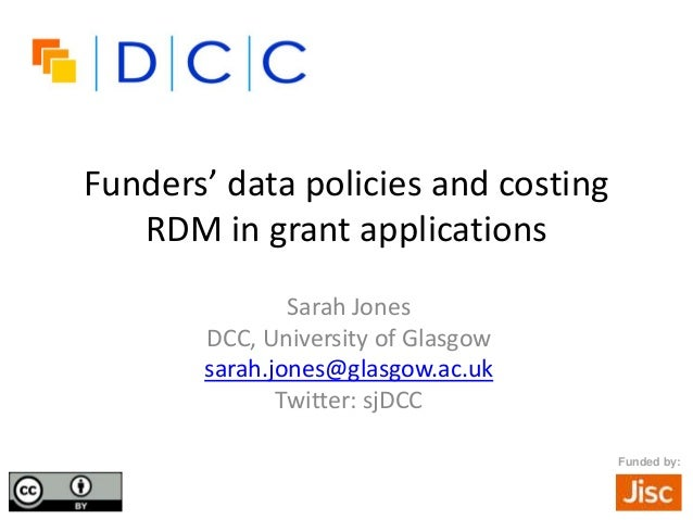 Funders' data policies and costing RDM in grant applications Sarah Jones DCC, University of Glasgow sarah.jones@glasgow.ac...