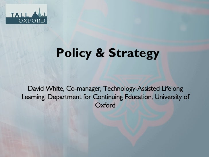 Policy & Strategy David White, Co-manager, Technology-Assisted Lifelong Learning, Department for Continuing Education, Uni...