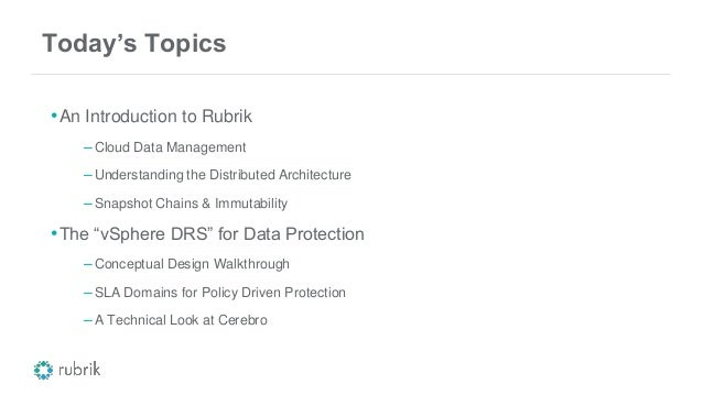 Today's Topics •An Introduction to Rubrik –Cloud Data Management –Understanding the Distributed Architecture –Snapshot Cha...