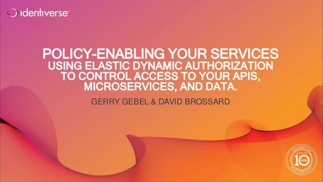 ® POLICY-ENABLING YOUR SERVICES USING ELASTIC DYNAMIC AUTHORIZATION TO CONTROL ACCESS TO YOUR APIS, MICROSERVICES, AND DAT...