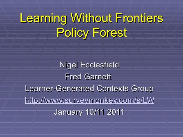 Learning Without Frontiers Policy Forest Nigel Ecclesfield Fred Garnett  Learner-Generated Contexts Group  http://www.surv...