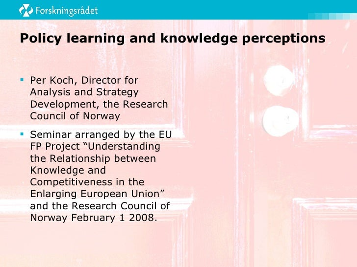 Policy learning and knowledge perceptions <ul><li>Per Koch, Director for Analysis and Strategy Development, the Research C...
