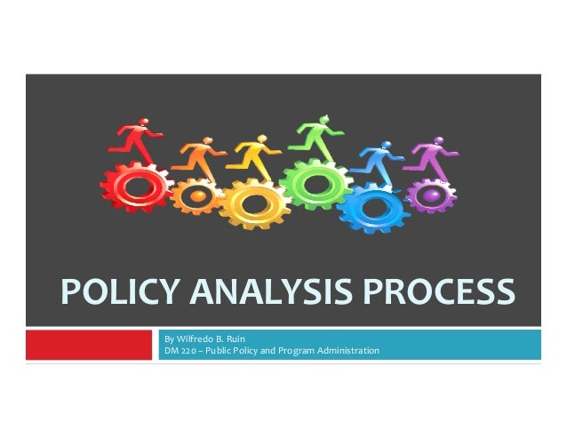 POLICY ANALYSIS PROCESS  By Wilfredo B. Ruin  DM 220 – Public Policy and Program Administration