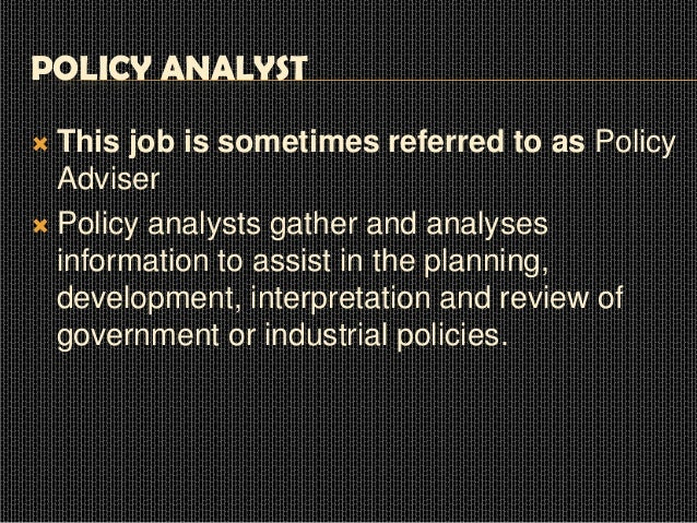 POLICY ANALYST This job is sometimes referred to as Policy Adviser  Policy analysts gather and analyses information to as...