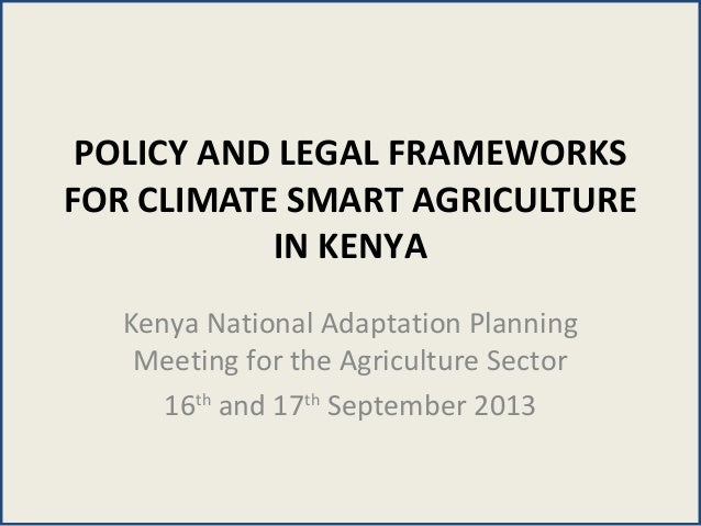 POLICY AND LEGAL FRAMEWORKS FOR CLIMATE SMART AGRICULTURE IN KENYA Kenya National Adaptation Planning Meeting for the Agri...