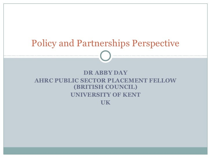 Policy and Partnerships Perspective                DR ABBY DAY AHRC PUBLIC SECTOR PLACEMENT FELLOW           (BRITISH COUN...