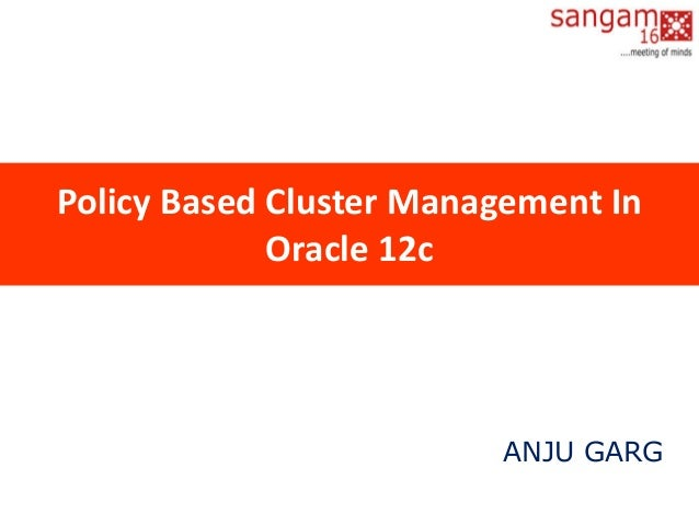 Policy Based Cluster Management In Oracle 12c ANJU GARG
