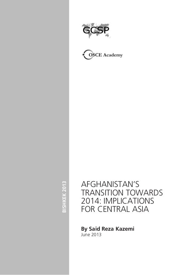 Afghanistan's Transition towards 2014: Implications for Central Asia By Said Reza Kazemi June 2013 BISHKEK2013