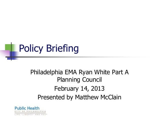 Policy Briefing  Philadelphia EMA Ryan White Part A            Planning Council           February 14, 2013    Presented b...