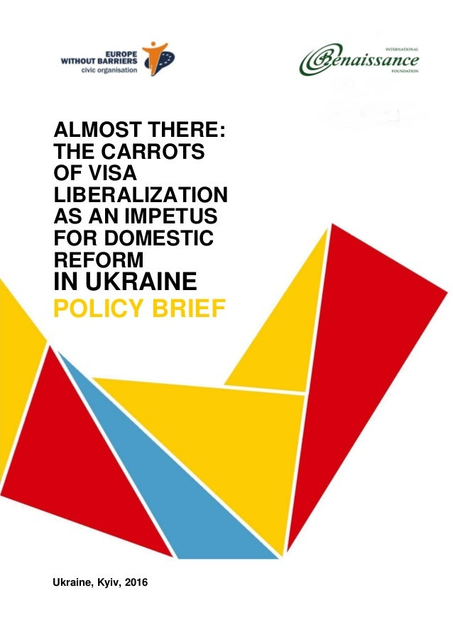 ALMOST THERE: THE CARROTS OF VISA LIBERALIZATION AS AN IMPETUS FOR DOMESTIC REFORM IN UKRAINE POLICY BRIEF Ukraine, Kyiv, ...