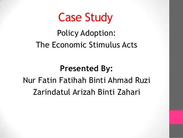 Case Study        Policy Adoption:   The Economic Stimulus Acts          Presented By:Nur Fatin Fatihah Binti Ahmad Ruzi  ...
