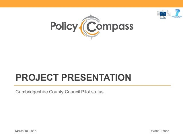PROJECT PRESENTATION Cambridgeshire County Council Pilot status March 10, 2015 Event - Place