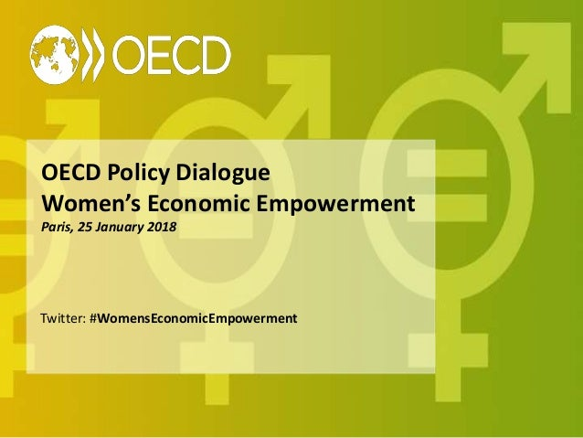 OECD Policy Dialogue Women's Economic Empowerment Paris, 25 January 2018 Twitter: #WomensEconomicEmpowerment