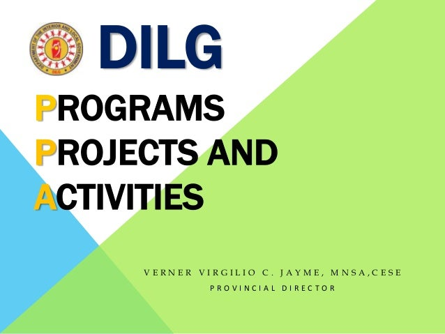 DILG V E R N E R V I R G I L I O C . J A Y M E , M N S A , C E S E P R O V I N C I A L D I R E C T O R PROGRAMS PROJECTS A...