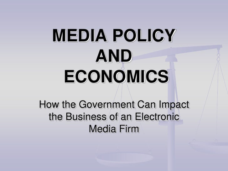 MEDIA POLICYAND ECONOMICS<br />How the Government Can Impact the Business of an Electronic Media Firm<br />