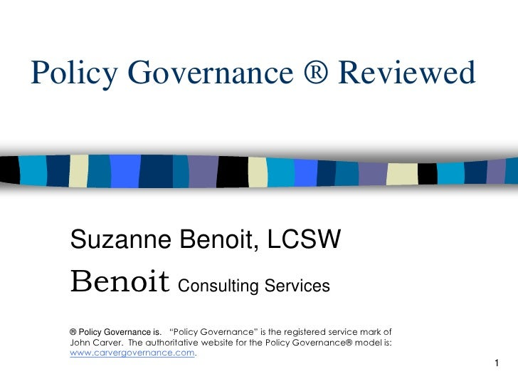 "Policy Governance ® Reviewed Suzanne Benoit, LCSW Benoit   Consulting Services ® Policy Governance is .  ""Policy Governanc..."