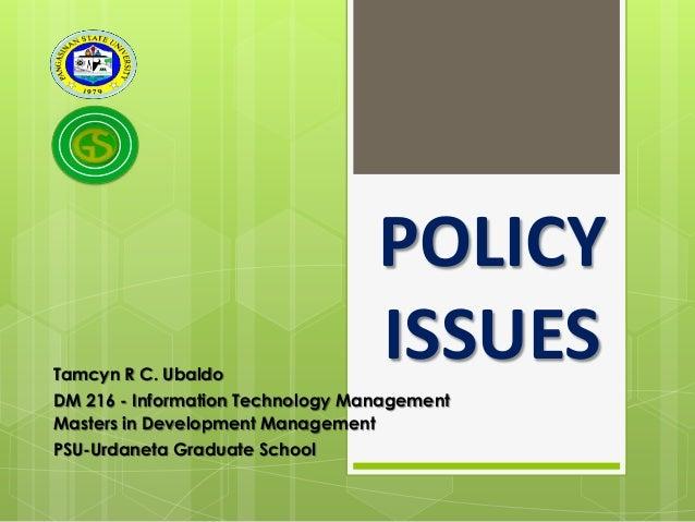 Tamcyn R C. Ubaldo  POLICY ISSUES  DM 216 - Information Technology Management Masters in Development Management PSU-Urdane...