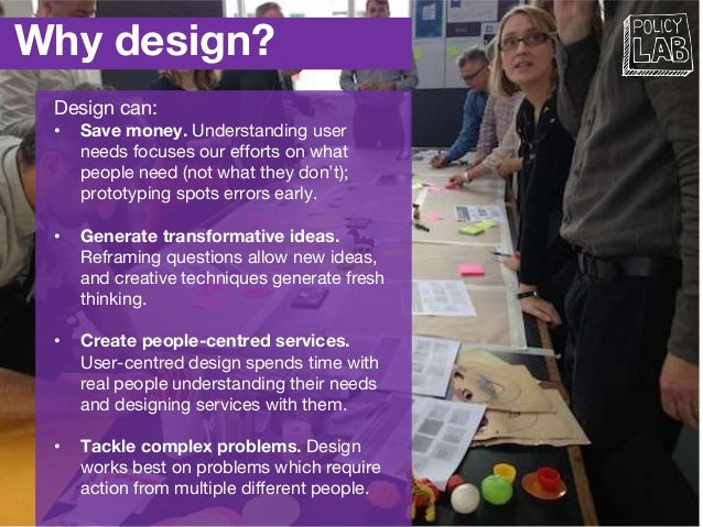 Why design? Design can: • Save money. Understanding user needs focuses our efforts on what people need (not what they don'...