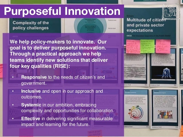 Purposeful Innovation We help policy-makers to innovate. Our goal is to deliver purposeful innovation. Through a practical...