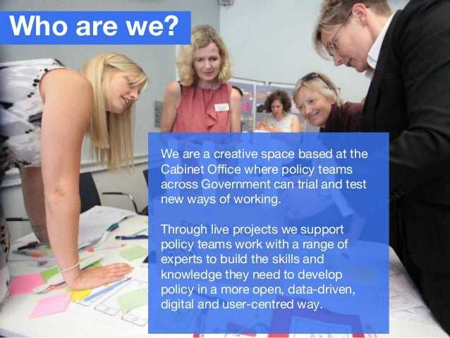 Who are we? We are a creative space based at the Cabinet Office where policy teams across Government can trial and test ne...