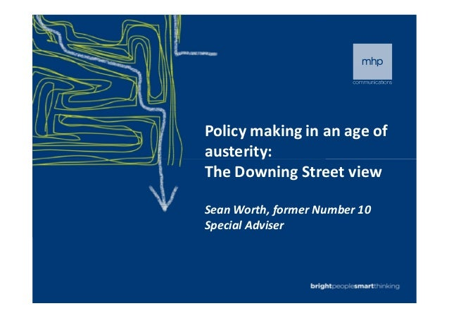 Policy making in an age of austerity:austerity: The Downing Street view Sean Worth, former Number 10 Special Adviser