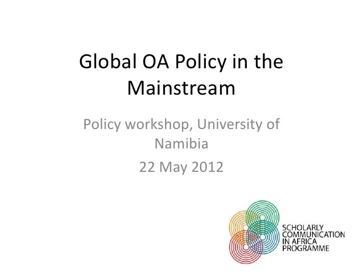 Global OA Policy in the     MainstreamPolicy workshop, University of           Namibia        22 May 2012