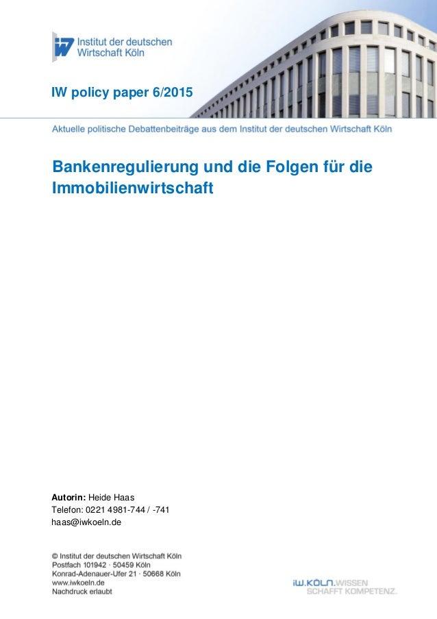 Bankenregulierung und die Folgen für die Immobilienwirtschaft IW policy paper 6/2015 Autorin: Heide Haas Telefon: 0221 498...
