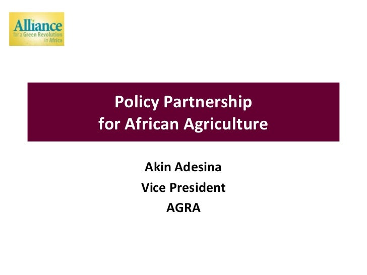 Policy Partnershipfor African Agriculture     Akin Adesina     Vice President         AGRA