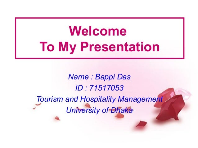 Welcome To My Presentation Name : Bappi Das ID : 71517053 Tourism and Hospitality Management University of Dhaka