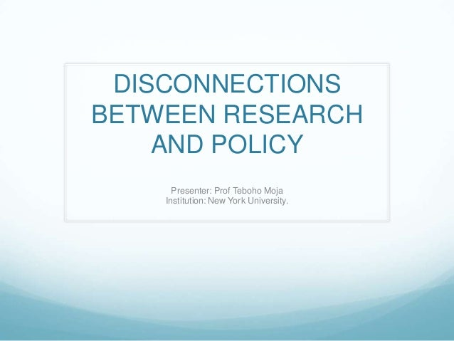 DISCONNECTIONSBETWEEN RESEARCH    AND POLICY      Presenter: Prof Teboho Moja    Institution: New York University.