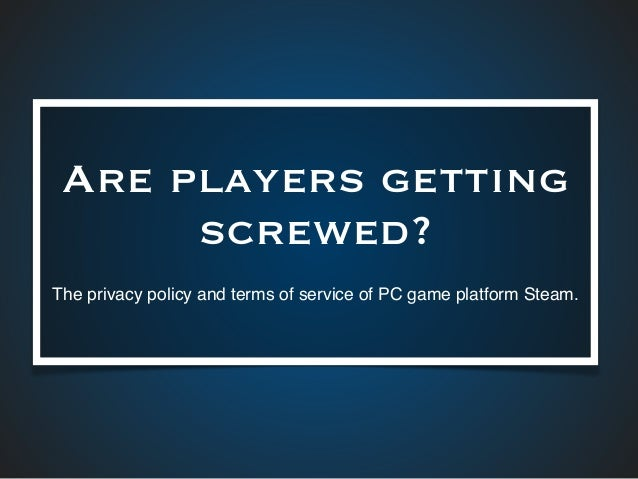 Are players getting screwed? The privacy policy and terms of service of PC game platform Steam.