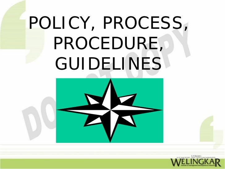 POLICY, PROCESS,  PROCEDURE,  GUIDELINES
