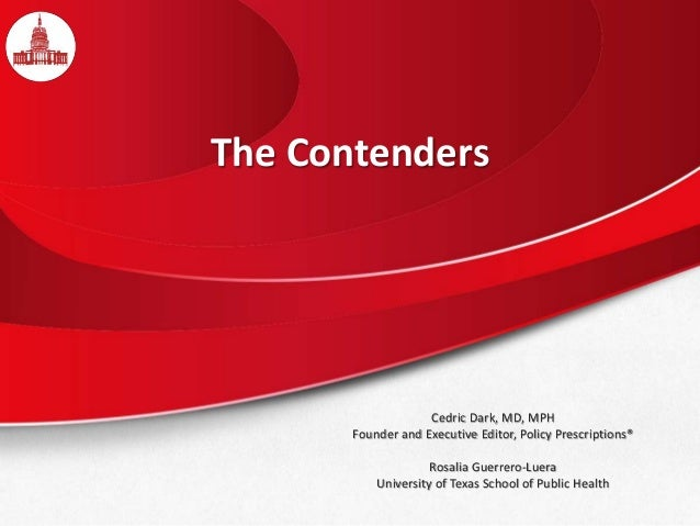 The Contenders Cedric Dark, MD, MPH Founder and Executive Editor, Policy Prescriptions® Rosalia Guerrero-Luera University ...