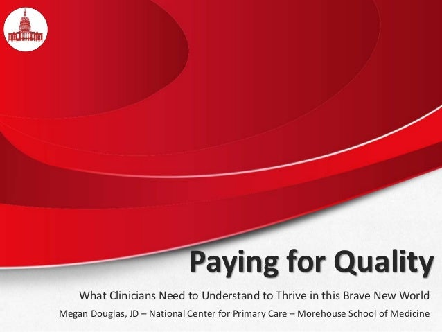 Paying for Quality What Clinicians Need to Understand to Thrive in this Brave New World Megan Douglas, JD – National Cente...