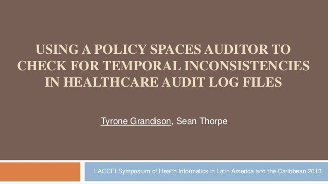 USING A POLICY SPACES AUDITOR TO CHECK FOR TEMPORAL INCONSISTENCIES IN HEALTHCARE AUDIT LOG FILES Tyrone Grandison, Sean T...