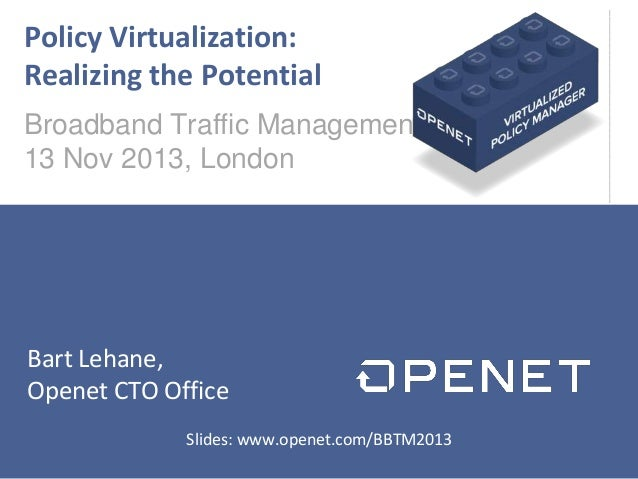 Policy Virtualization: Realizing the Potential Broadband Traffic Management 13 Nov 2013, London  Bart Lehane, Openet CTO O...