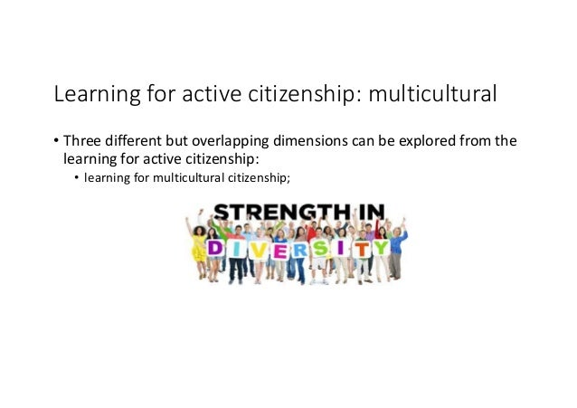 Learningforactivecitizenship:multicultural • Threedifferentbutoverlappingdimensionscanbeexploredfromthe lear...
