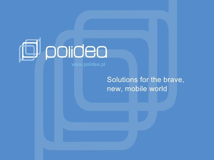 Solutions for the brave, new, mobile world www.polidea.pl