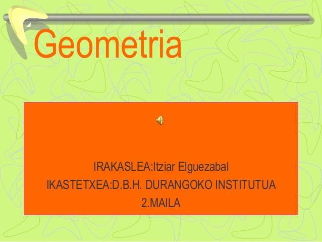 Geometria IRAKASLEA:Itziar Elguezabal IKASTETXEA:D.B.H. DURANGOKO INSTITUTUA 2.MAILA