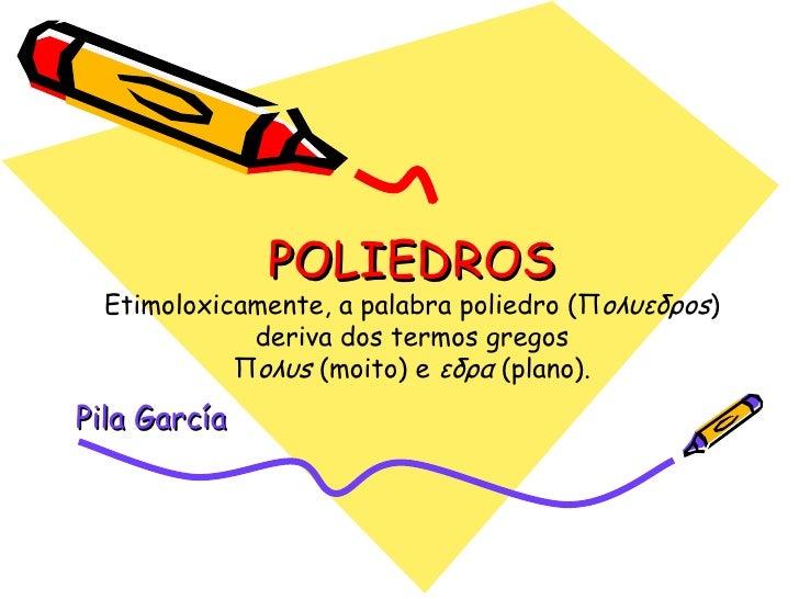 POLIEDROS Etimoloxicamente, a palabra poliedro (Π oλυεδρos ) deriva dos termos gregos Π oλυs  (moito) e  εδρα  (plano). Pi...