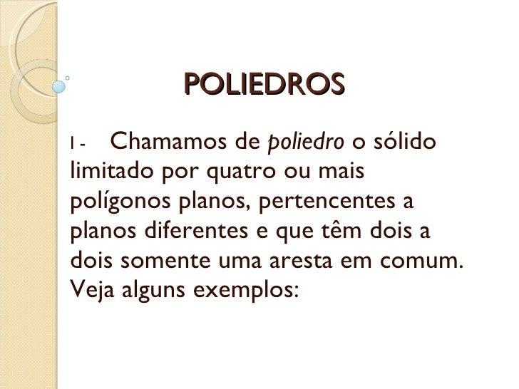 POLIEDROS I -     Chamamos de  poliedro  o sólido limitado por quatro ou mais polígonos planos, pertencentes a planos di...