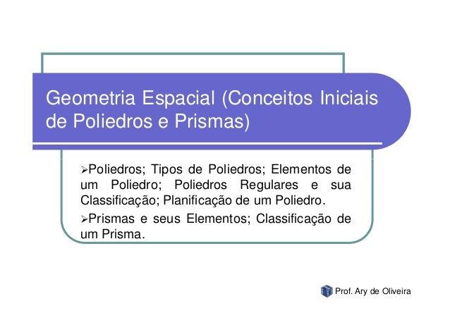 Geometria Espacial (Conceitos Iniciaisde Poliedros e Prismas)    Poliedros; Tipos de Poliedros; Elementos de   um Poliedro...